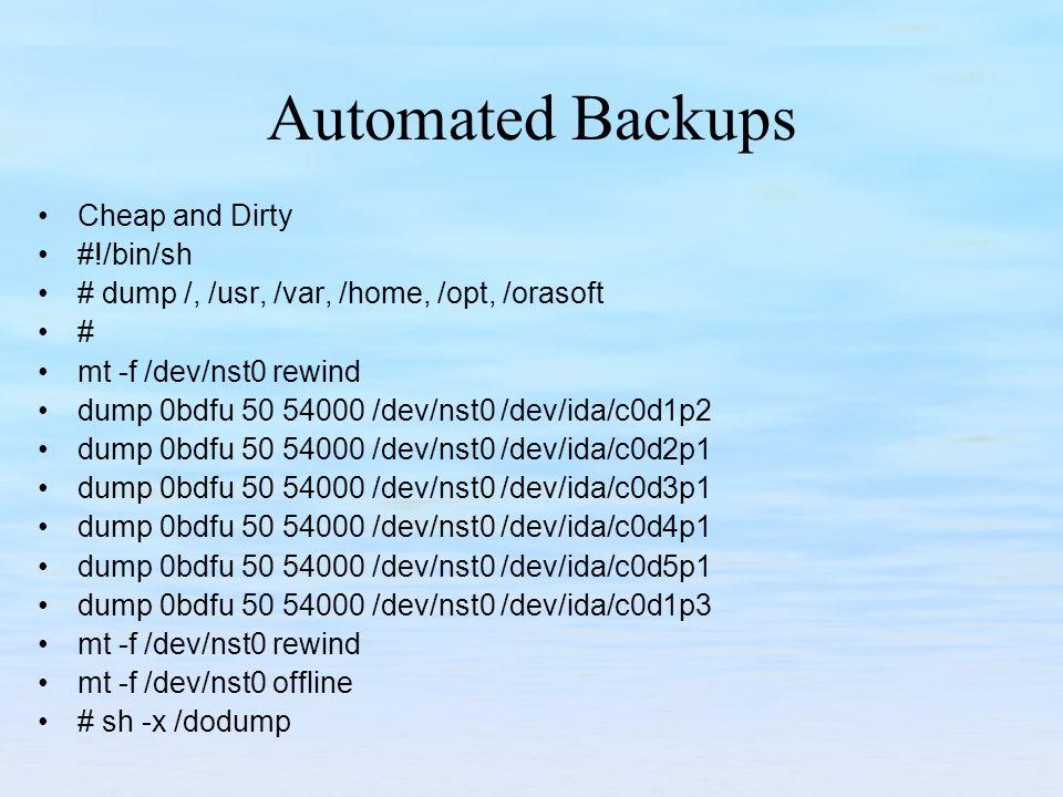 Automated Backups Cheap and Dirty #!/bin/sh # dump /, /usr, /var, /home, /opt, /orasoft # mt -f /dev/nst0 rewind dump 0bdfu 50 54000 /dev/nst0 /dev/ida/c0d1p2 dump 0bdfu 50 54000 /dev/nst0 /dev/ida/c0d2p1 dump 0bdfu 50 54000 /dev/nst0 /dev/ida/c0d3p1 dump 0bdfu 50 54000 /dev/nst0 /dev/ida/c0d4p1 dump 0bdfu 50 54000 /dev/nst0 /dev/ida/c0d5p1 dump 0bdfu 50 54000 /dev/nst0 /dev/ida/c0d1p3 mt -f /dev/nst0 rewind mt -f /dev/nst0 offline # sh -x /dodump