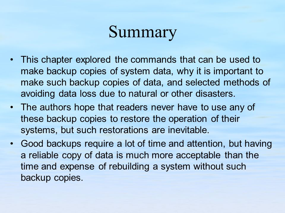 Summary This chapter explored the commands that can be used to make backup copies of system data, why it is important to make such backup copies of data, and selected methods of avoiding data loss due to natural or other disasters.
