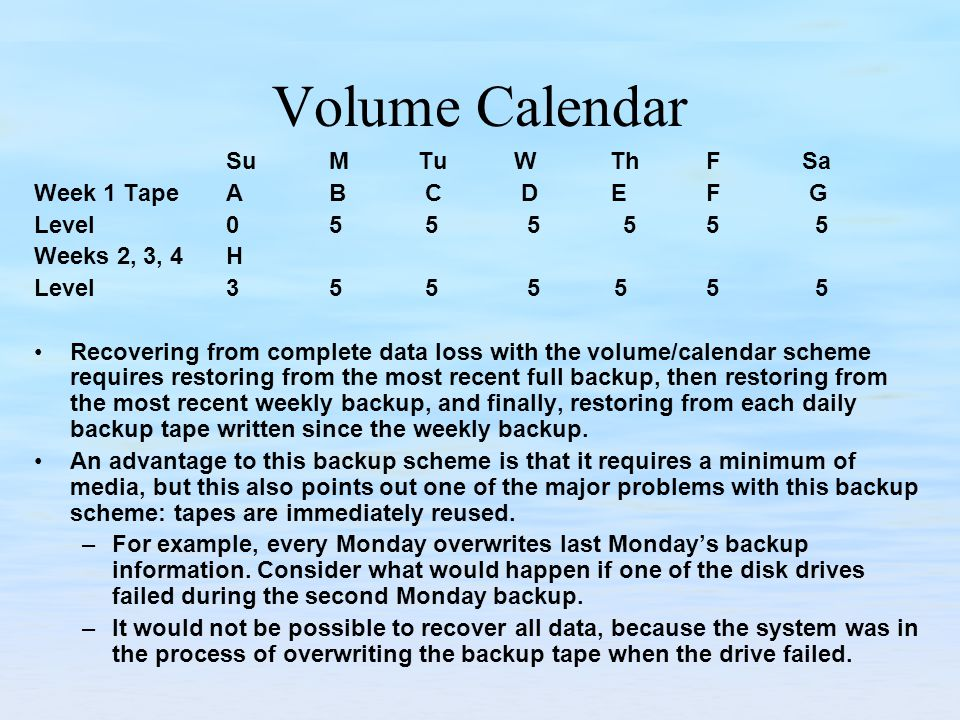 Volume Calendar Su MTuWThFSa Week 1 TapeA B C D EF G Level0 5 5 5 55 5 Weeks 2, 3, 4 H Level3 5 5 5 55 5 Recovering from complete data loss with the volume/calendar scheme requires restoring from the most recent full backup, then restoring from the most recent weekly backup, and finally, restoring from each daily backup tape written since the weekly backup.