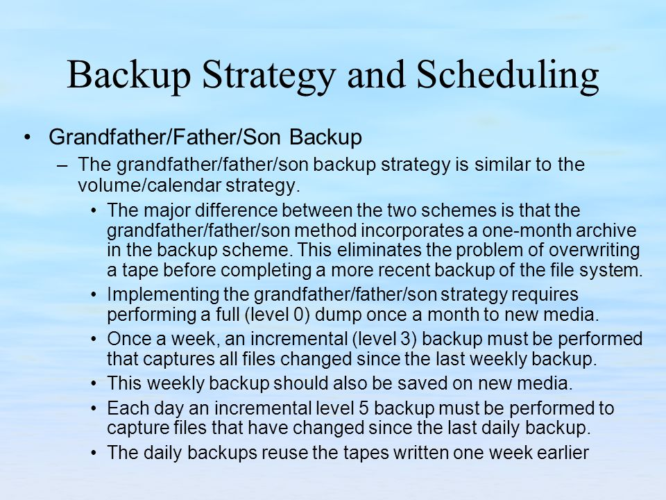 Backup Strategy and Scheduling Grandfather/Father/Son Backup –The grandfather/father/son backup strategy is similar to the volume/calendar strategy.