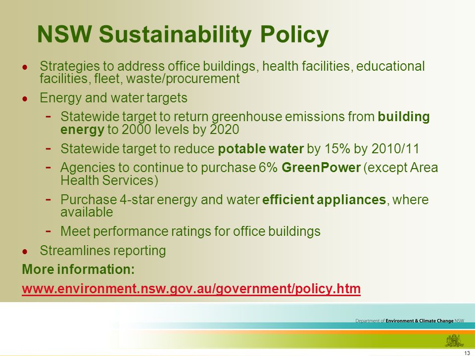 13 NSW Sustainability Policy Strategies to address office buildings, health facilities, educational facilities, fleet, waste/procurement Energy and water targets - Statewide target to return greenhouse emissions from building energy to 2000 levels by 2020 - Statewide target to reduce potable water by 15% by 2010/11 - Agencies to continue to purchase 6% GreenPower (except Area Health Services) - Purchase 4-star energy and water efficient appliances, where available - Meet performance ratings for office buildings Streamlines reporting More information: www.environment.nsw.gov.au/government/policy.htm