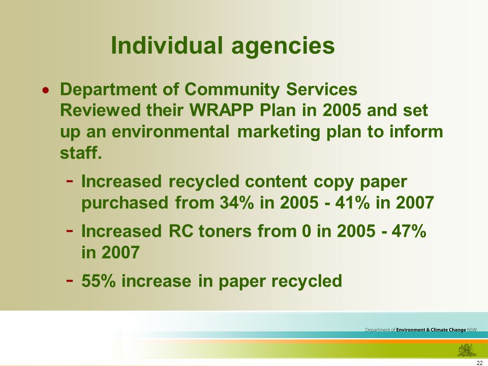 22 Individual agencies Department of Community Services Reviewed their WRAPP Plan in 2005 and set up an environmental marketing plan to inform staff.