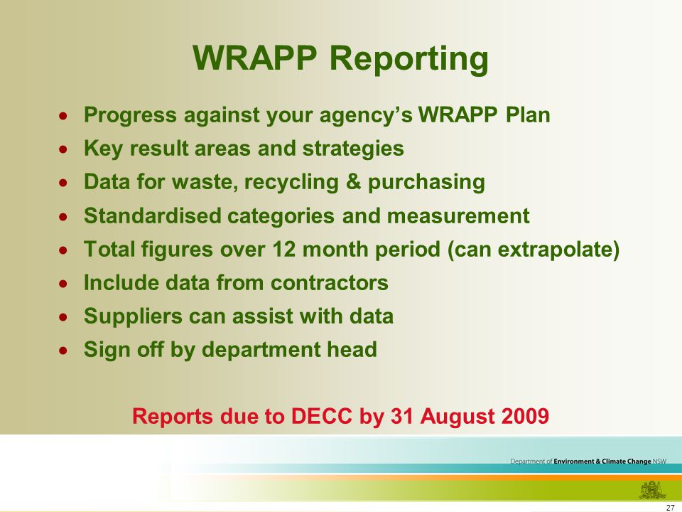 27 WRAPP Reporting Progress against your agencys WRAPP Plan Key result areas and strategies Data for waste, recycling & purchasing Standardised categories and measurement Total figures over 12 month period (can extrapolate) Include data from contractors Suppliers can assist with data Sign off by department head Reports due to DECC by 31 August 2009