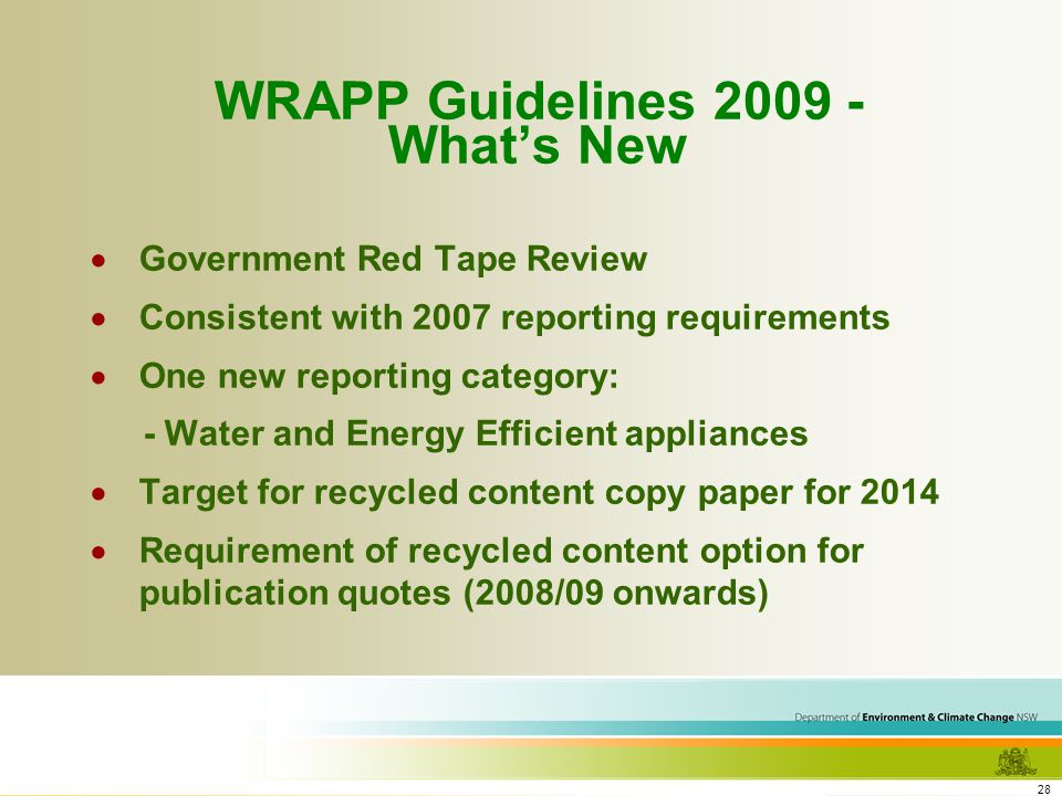 28 WRAPP Guidelines 2009 - Whats New Government Red Tape Review Consistent with 2007 reporting requirements One new reporting category: - Water and Energy Efficient appliances Target for recycled content copy paper for 2014 Requirement of recycled content option for publication quotes (2008/09 onwards)