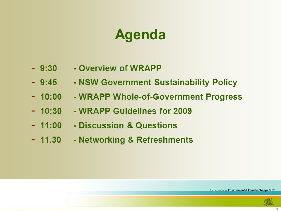 3 Agenda - 9:30- Overview of WRAPP - 9:45- NSW Government Sustainability Policy - 10:00- WRAPP Whole-of-Government Progress - 10:30- WRAPP Guidelines for 2009 - 11:00- Discussion & Questions - 11.30- Networking & Refreshments