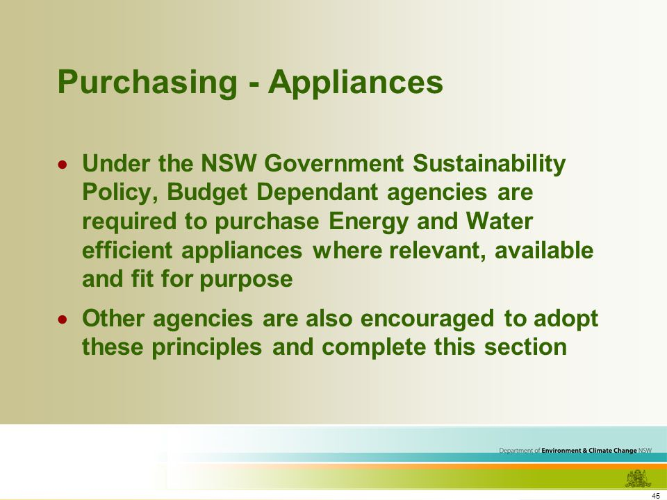 45 Purchasing - Appliances Under the NSW Government Sustainability Policy, Budget Dependant agencies are required to purchase Energy and Water efficient appliances where relevant, available and fit for purpose Other agencies are also encouraged to adopt these principles and complete this section