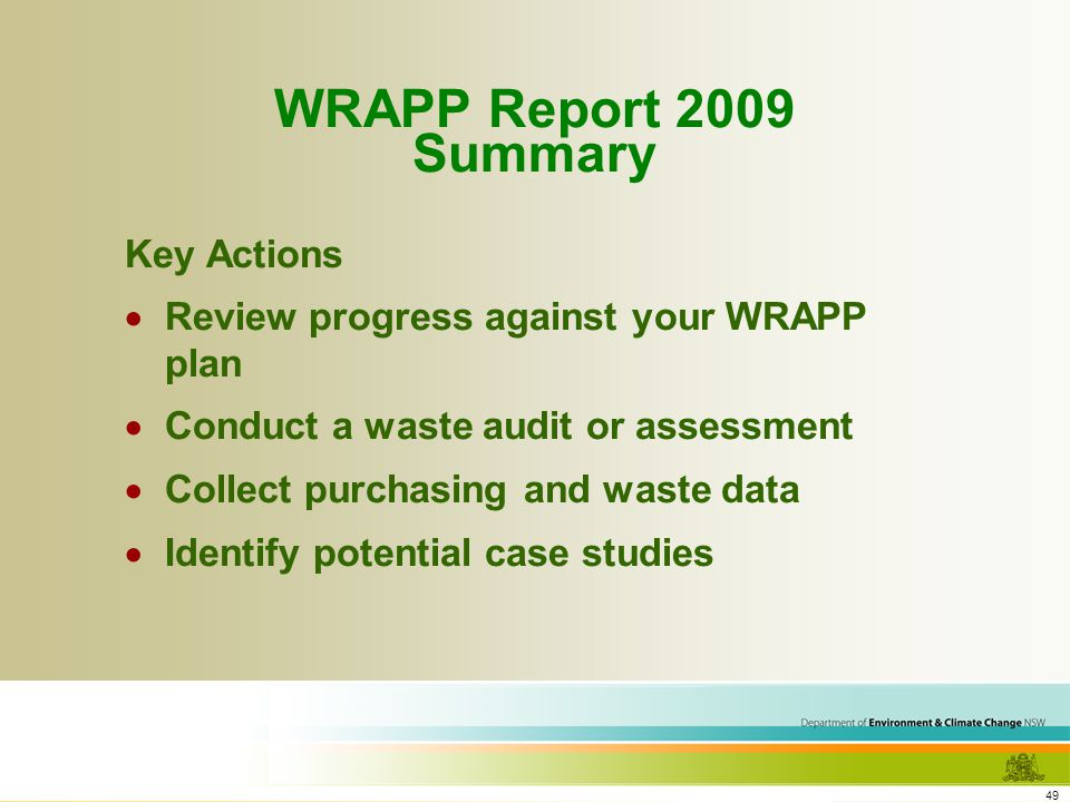 49 WRAPP Report 2009 Summary Key Actions Review progress against your WRAPP plan Conduct a waste audit or assessment Collect purchasing and waste data Identify potential case studies