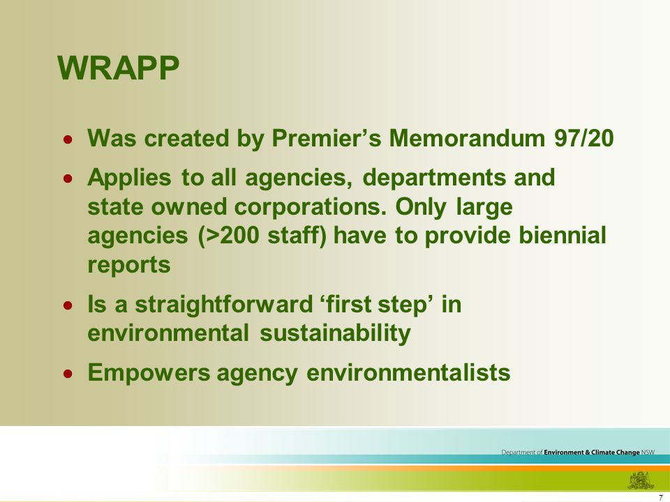 7 WRAPP Was created by Premiers Memorandum 97/20 Applies to all agencies, departments and state owned corporations.