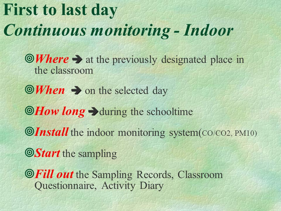 First to last day Continuous monitoring - Indoor Where at the previously designated place in the classroom When on the selected day How long during the schooltime Install the indoor monitoring system( CO/CO2, PM10) Start the sampling Fill out the Sampling Records, Classroom Questionnaire, Activity Diary