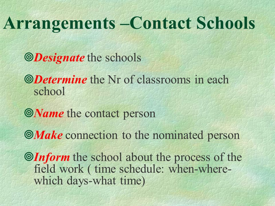 Arrangements –Contact Schools Designate the schools Determine the Nr of classrooms in each school Name the contact person Make connection to the nominated person Inform the school about the process of the field work ( time schedule: when-where- which days-what time)