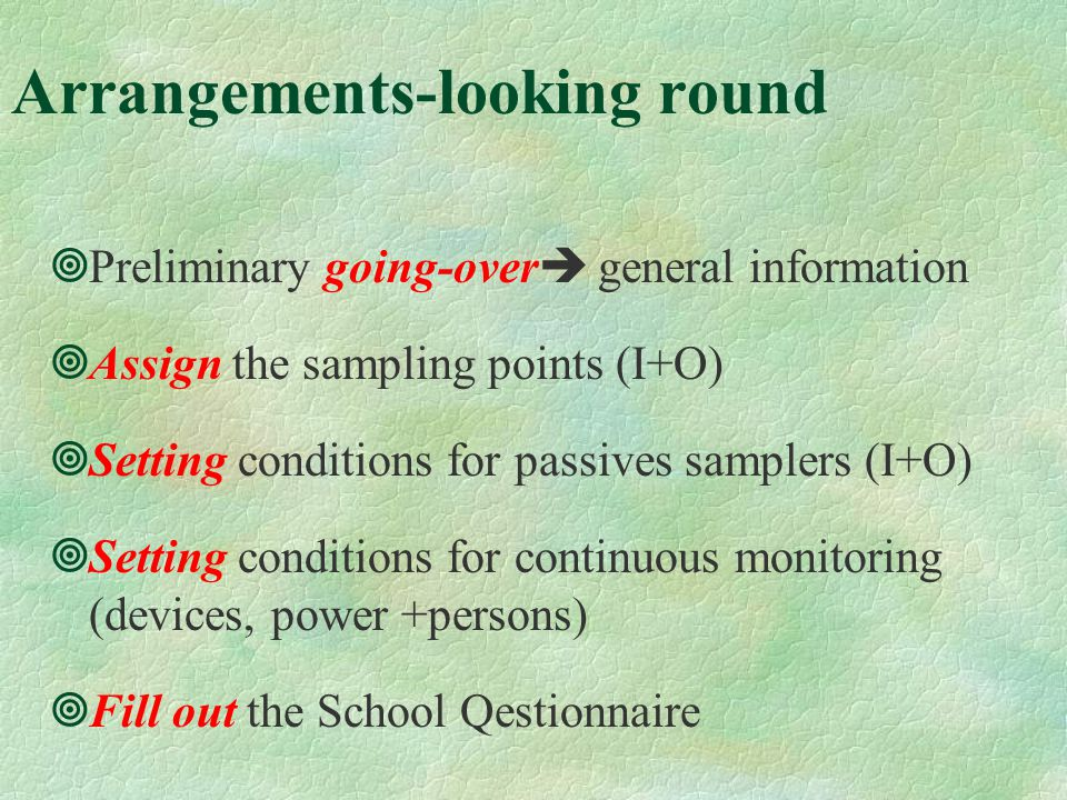 Arrangements-looking round Preliminary going-over general information Assign the sampling points (I+O) Setting conditions for passives samplers (I+O) Setting conditions for continuous monitoring (devices, power +persons) Fill out the School Qestionnaire