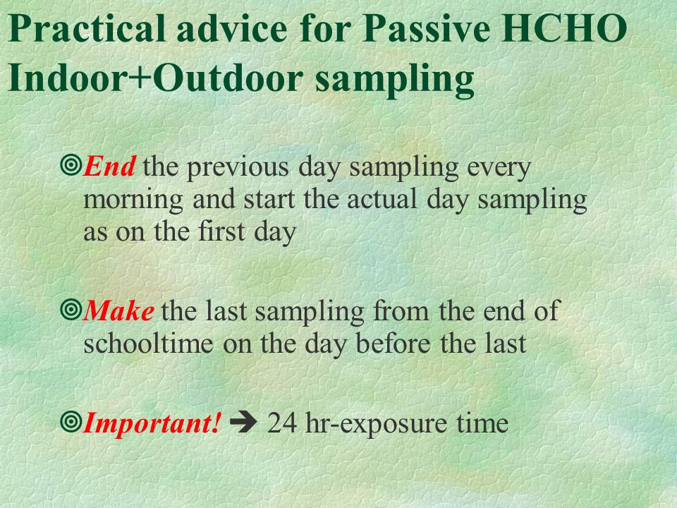Practical advice for Passive HCHO Indoor+Outdoor sampling End the previous day sampling every morning and start the actual day sampling as on the first day Make the last sampling from the end of schooltime on the day before the last Important.