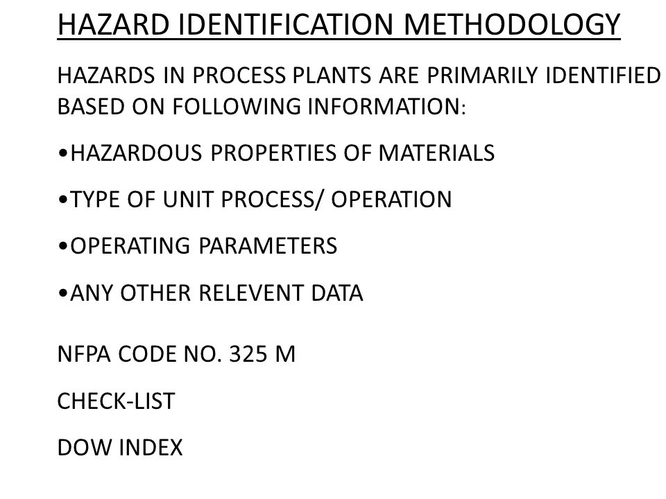 HAZARD IDENTIFICATION METHODOLOGY HAZARDS IN PROCESS PLANTS ARE PRIMARILY IDENTIFIED BASED ON FOLLOWING INFORMATION : HAZARDOUS PROPERTIES OF MATERIAL