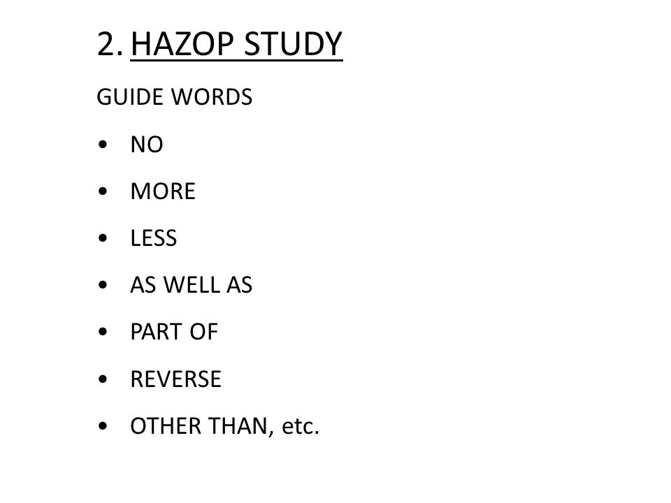 2.HAZOP STUDY GUIDE WORDS NO MORE LESS AS WELL AS PART OF REVERSE OTHER THAN, etc.