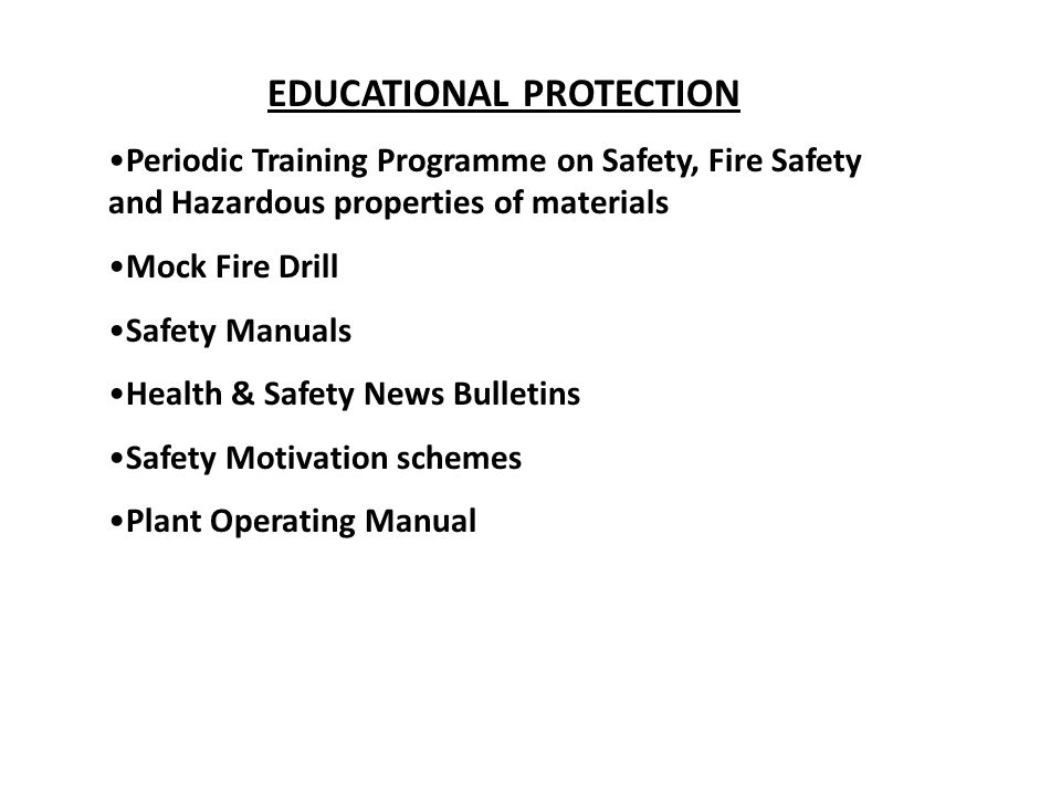 EDUCATIONAL PROTECTION Periodic Training Programme on Safety, Fire Safety and Hazardous properties of materials Mock Fire Drill Safety Manuals Health & Safety News Bulletins Safety Motivation schemes Plant Operating Manual