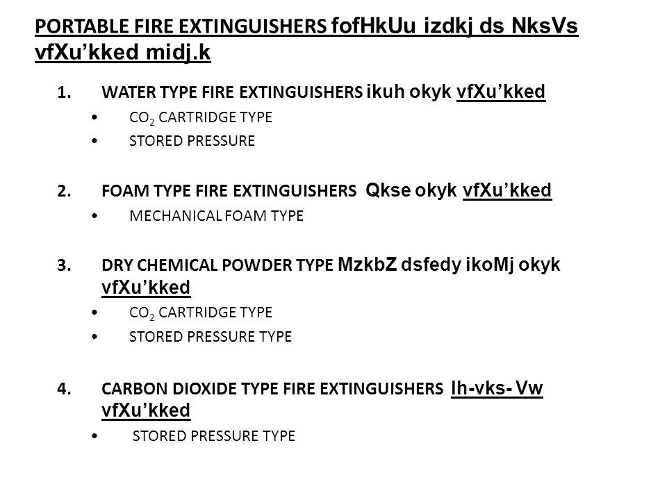PORTABLE FIRE EXTINGUISHERS fofHkUu izdkj ds NksVs vfXukked midj.k 1.WATER TYPE FIRE EXTINGUISHERS ikuh okyk vfXukked CO 2 CARTRIDGE TYPE STORED PRESSURE 2.FOAM TYPE FIRE EXTINGUISHERS Qkse okyk vfXukked MECHANICAL FOAM TYPE 3.DRY CHEMICAL POWDER TYPE MzkbZ dsfedy ikoMj okyk vfXukked CO 2 CARTRIDGE TYPE STORED PRESSURE TYPE 4.CARBON DIOXIDE TYPE FIRE EXTINGUISHERS lh-vks- Vw vfXukked STORED PRESSURE TYPE