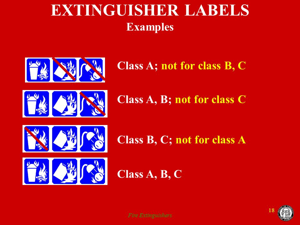 Fire Extinguishers 18 EXTINGUISHER LABELS Examples Class A; not for class B, C Class A, B; not for class C Class B, C; not for class A Class A, B, C