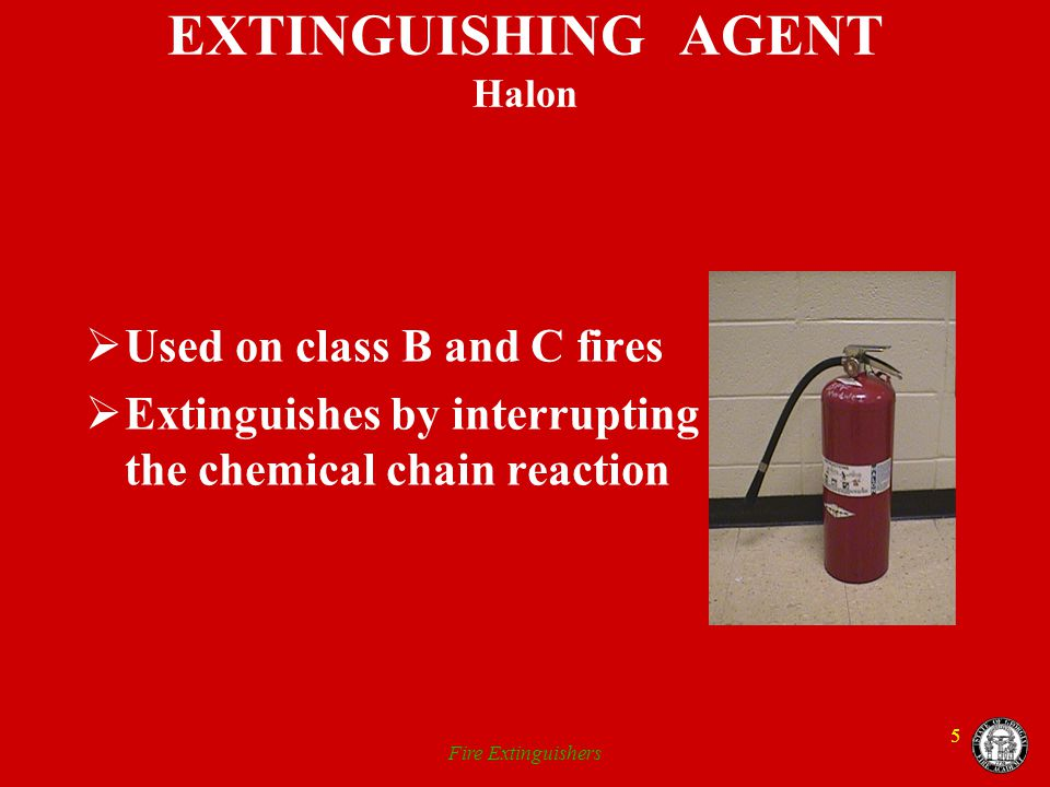 Fire Extinguishers 5 EXTINGUISHING AGENT Halon Used on class B and C fires Extinguishes by interrupting the chemical chain reaction