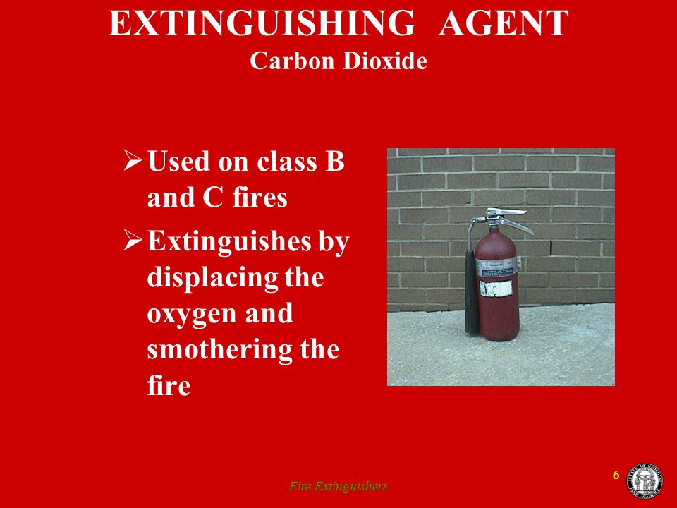 Fire Extinguishers 6 EXTINGUISHING AGENT Carbon Dioxide Used on class B and C fires Extinguishes by displacing the oxygen and smothering the fire