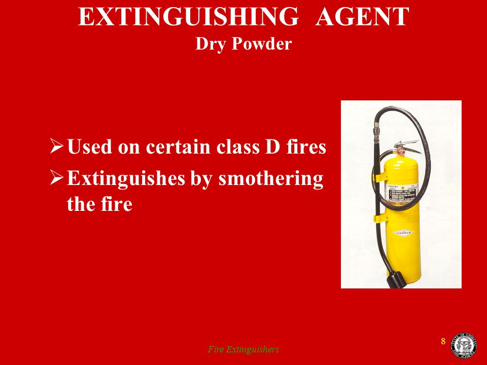 Fire Extinguishers 8 EXTINGUISHING AGENT Dry Powder Used on certain class D fires Extinguishes by smothering the fire