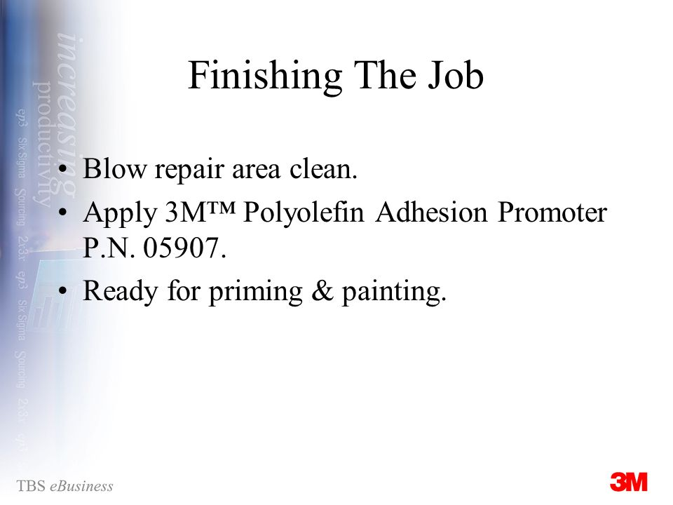 Finishing The Job Blow repair area clean. Apply 3M Polyolefin Adhesion Promoter P.N.