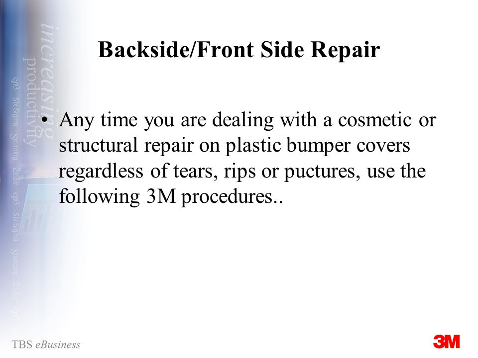 Backside/Front Side Repair Any time you are dealing with a cosmetic or structural repair on plastic bumper covers regardless of tears, rips or puctures, use the following 3M procedures..