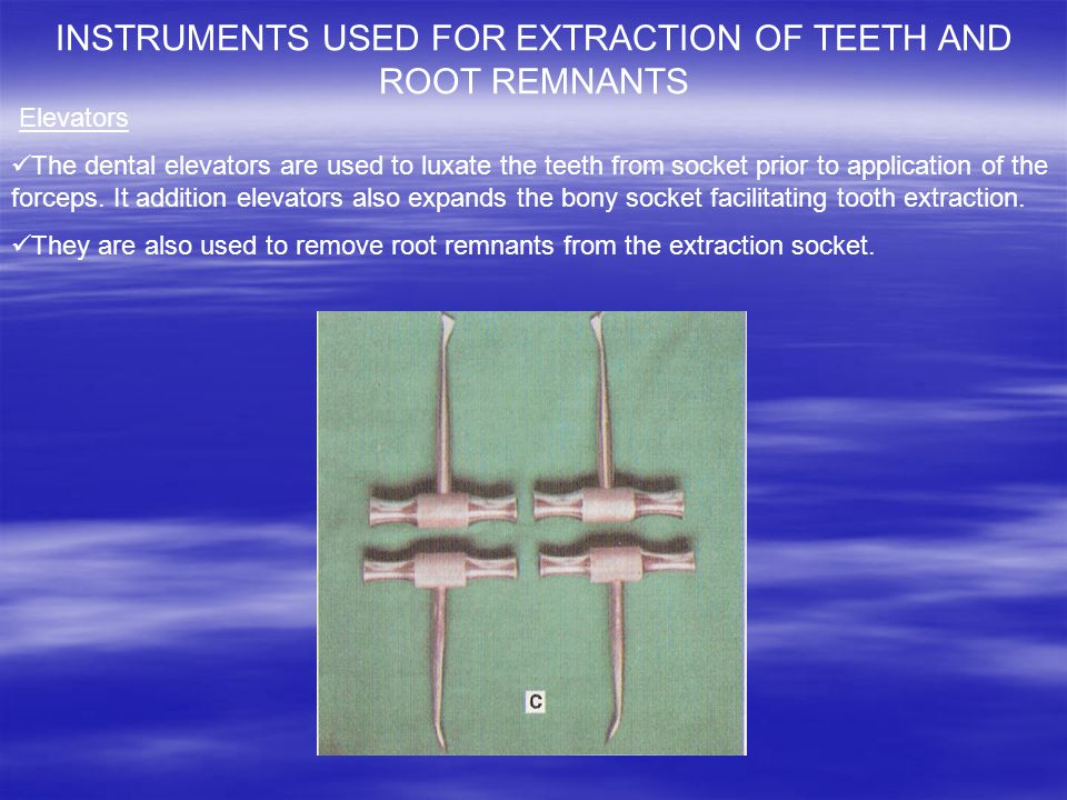 INSTRUMENTS USED FOR EXTRACTION OF TEETH AND ROOT REMNANTS Elevators The dental elevators are used to luxate the teeth from socket prior to application of the forceps.