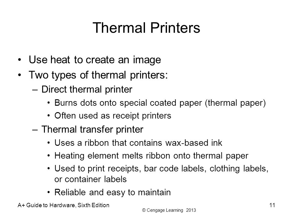 © Cengage Learning 2013 Thermal Printers Use heat to create an image Two types of thermal printers: –Direct thermal printer Burns dots onto special co