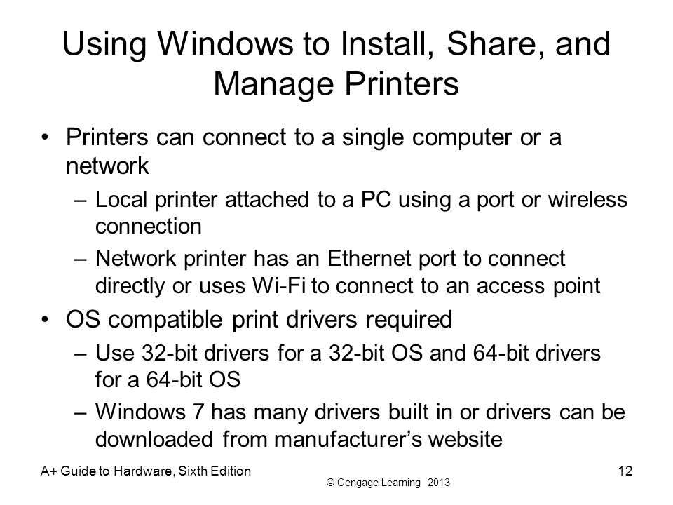 © Cengage Learning 2013 A+ Guide to Hardware, Sixth Edition12 Using Windows to Install, Share, and Manage Printers Printers can connect to a single computer or a network –Local printer attached to a PC using a port or wireless connection –Network printer has an Ethernet port to connect directly or uses Wi-Fi to connect to an access point OS compatible print drivers required –Use 32-bit drivers for a 32-bit OS and 64-bit drivers for a 64-bit OS –Windows 7 has many drivers built in or drivers can be downloaded from manufacturers website