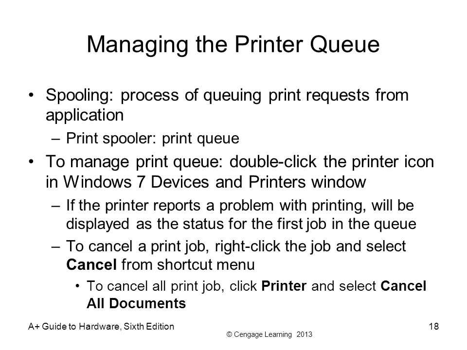 © Cengage Learning 2013 A+ Guide to Hardware, Sixth Edition18 Managing the Printer Queue Spooling: process of queuing print requests from application –Print spooler: print queue To manage print queue: double-click the printer icon in Windows 7 Devices and Printers window –If the printer reports a problem with printing, will be displayed as the status for the first job in the queue –To cancel a print job, right-click the job and select Cancel from shortcut menu To cancel all print job, click Printer and select Cancel All Documents