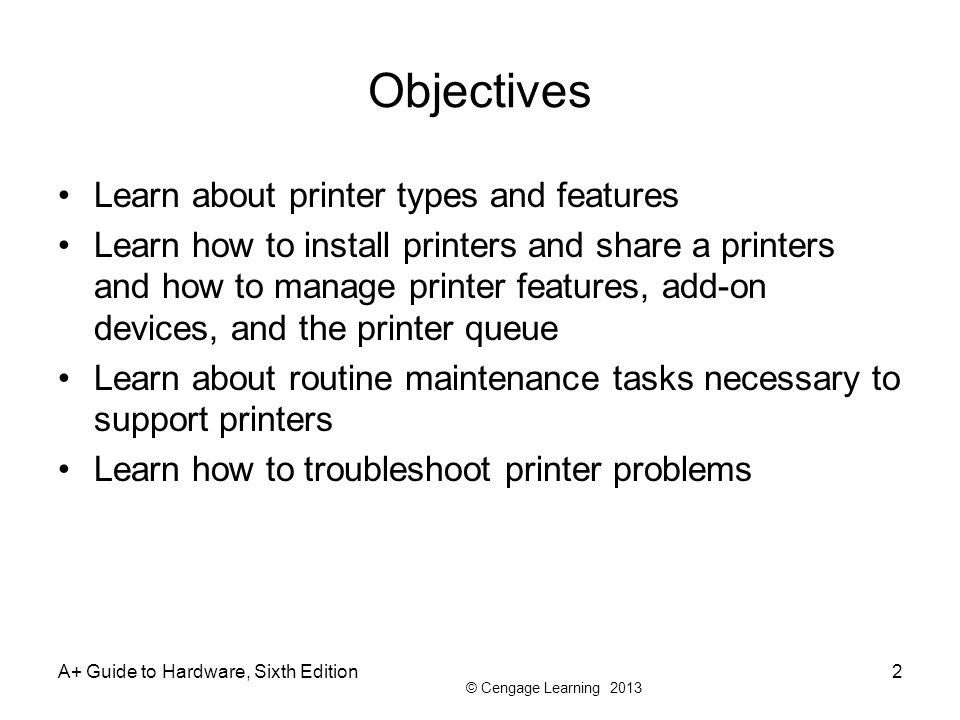 © Cengage Learning 2013 A+ Guide to Hardware, Sixth Edition2 Objectives Learn about printer types and features Learn how to install printers and share a printers and how to manage printer features, add-on devices, and the printer queue Learn about routine maintenance tasks necessary to support printers Learn how to troubleshoot printer problems
