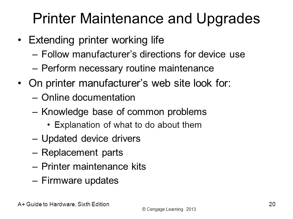 © Cengage Learning 2013 A+ Guide to Hardware, Sixth Edition20 Printer Maintenance and Upgrades Extending printer working life –Follow manufacturers directions for device use –Perform necessary routine maintenance On printer manufacturers web site look for: –Online documentation –Knowledge base of common problems Explanation of what to do about them –Updated device drivers –Replacement parts –Printer maintenance kits –Firmware updates