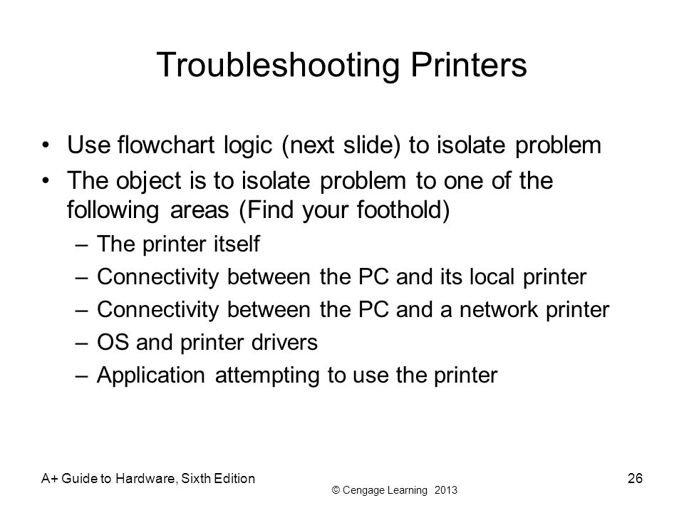 © Cengage Learning 2013 Troubleshooting Printers Use flowchart logic (next slide) to isolate problem The object is to isolate problem to one of the fo