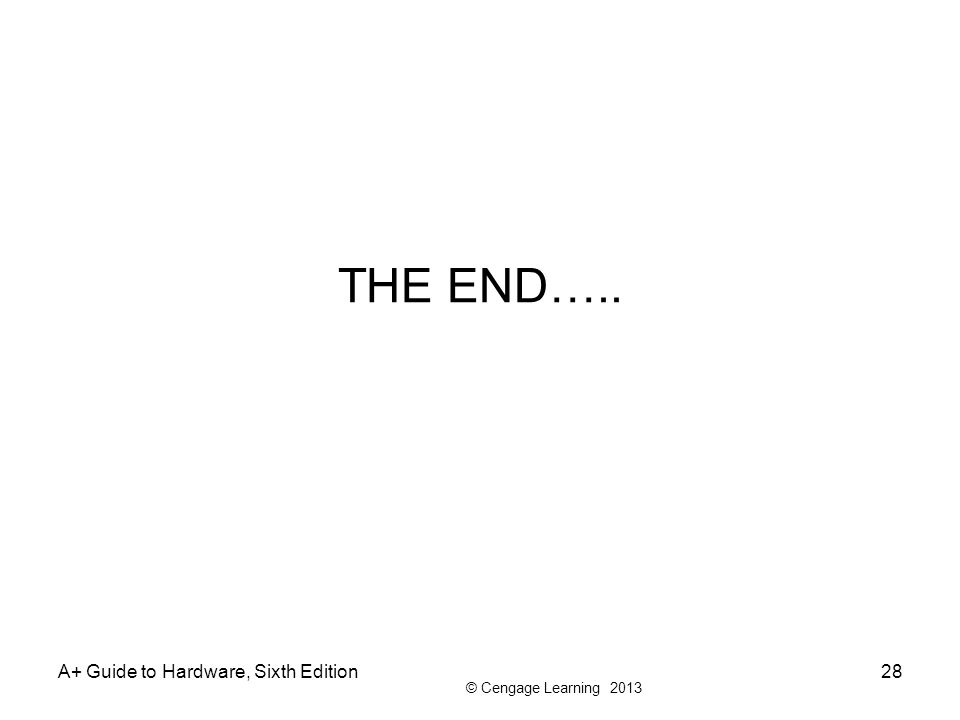 © Cengage Learning 2013 THE END….. A+ Guide to Hardware, Sixth Edition28