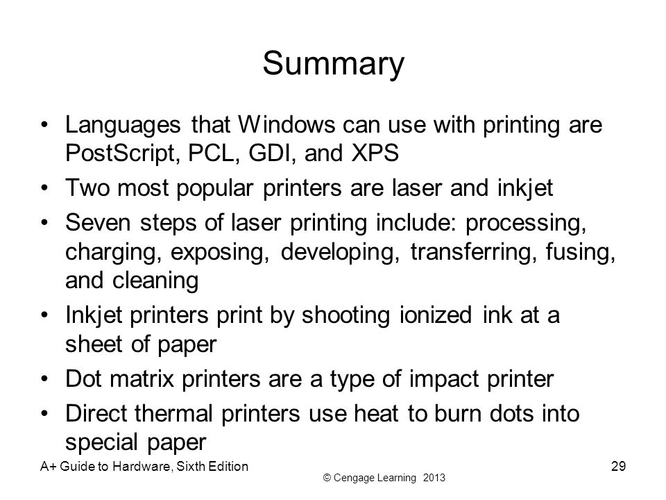 © Cengage Learning 2013 A+ Guide to Hardware, Sixth Edition29 Summary Languages that Windows can use with printing are PostScript, PCL, GDI, and XPS Two most popular printers are laser and inkjet Seven steps of laser printing include: processing, charging, exposing, developing, transferring, fusing, and cleaning Inkjet printers print by shooting ionized ink at a sheet of paper Dot matrix printers are a type of impact printer Direct thermal printers use heat to burn dots into special paper