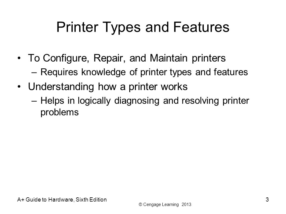 © Cengage Learning 2013 A+ Guide to Hardware, Sixth Edition3 Printer Types and Features To Configure, Repair, and Maintain printers –Requires knowledge of printer types and features Understanding how a printer works –Helps in logically diagnosing and resolving printer problems