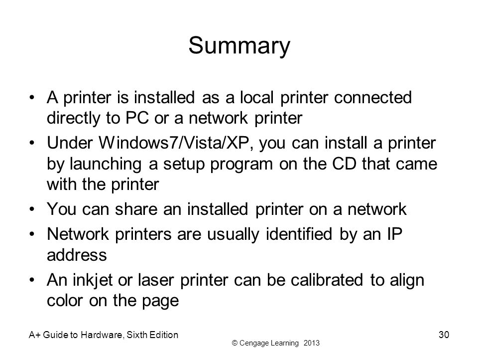 © Cengage Learning 2013 A+ Guide to Hardware, Sixth Edition30 Summary A printer is installed as a local printer connected directly to PC or a network printer Under Windows7/Vista/XP, you can install a printer by launching a setup program on the CD that came with the printer You can share an installed printer on a network Network printers are usually identified by an IP address An inkjet or laser printer can be calibrated to align color on the page