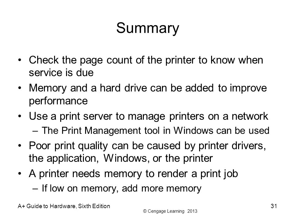 © Cengage Learning 2013 Summary Check the page count of the printer to know when service is due Memory and a hard drive can be added to improve perfor
