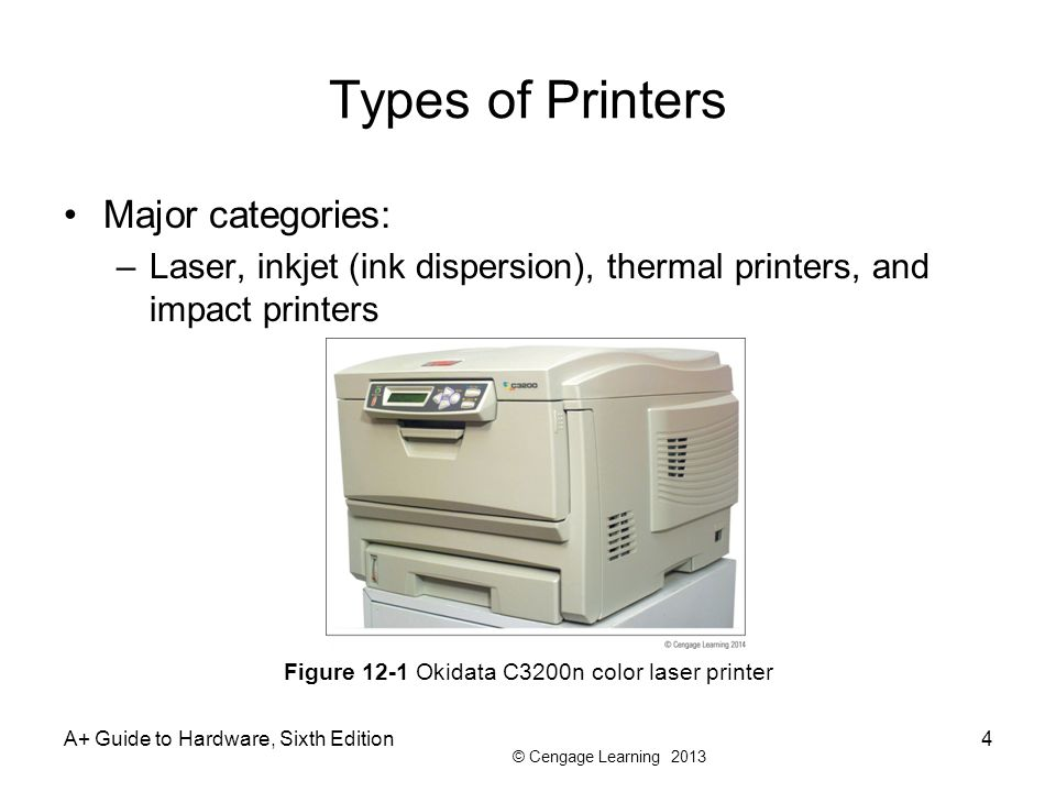 © Cengage Learning 2013 Types of Printers Major categories: –Laser, inkjet (ink dispersion), thermal printers, and impact printers A+ Guide to Hardwar