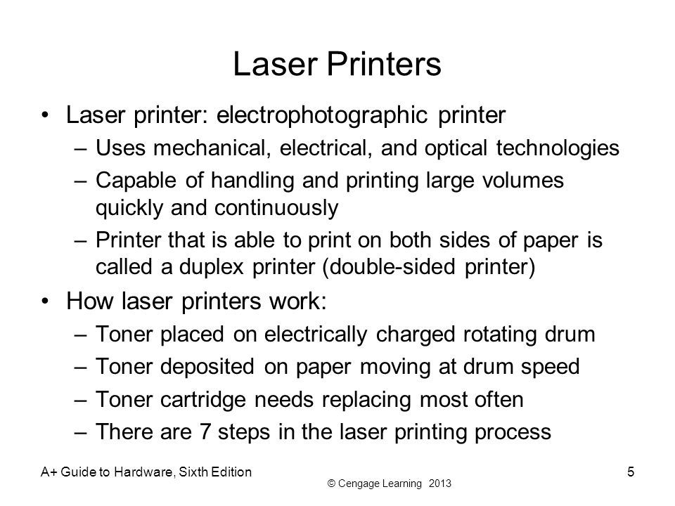 © Cengage Learning 2013 Laser Printers Laser printer: electrophotographic printer –Uses mechanical, electrical, and optical technologies –Capable of h