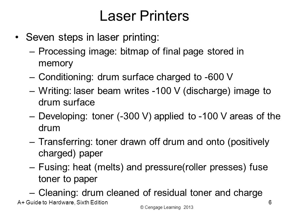 © Cengage Learning 2013 Laser Printers Seven steps in laser printing: –Processing image: bitmap of final page stored in memory –Conditioning: drum sur