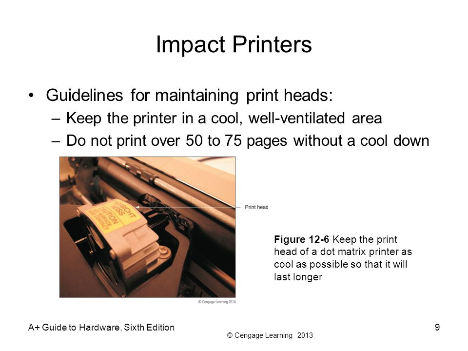 © Cengage Learning 2013 Impact Printers Guidelines for maintaining print heads: –Keep the printer in a cool, well-ventilated area –Do not print over 50 to 75 pages without a cool down A+ Guide to Hardware, Sixth Edition9 Figure 12-6 Keep the print head of a dot matrix printer as cool as possible so that it will last longer