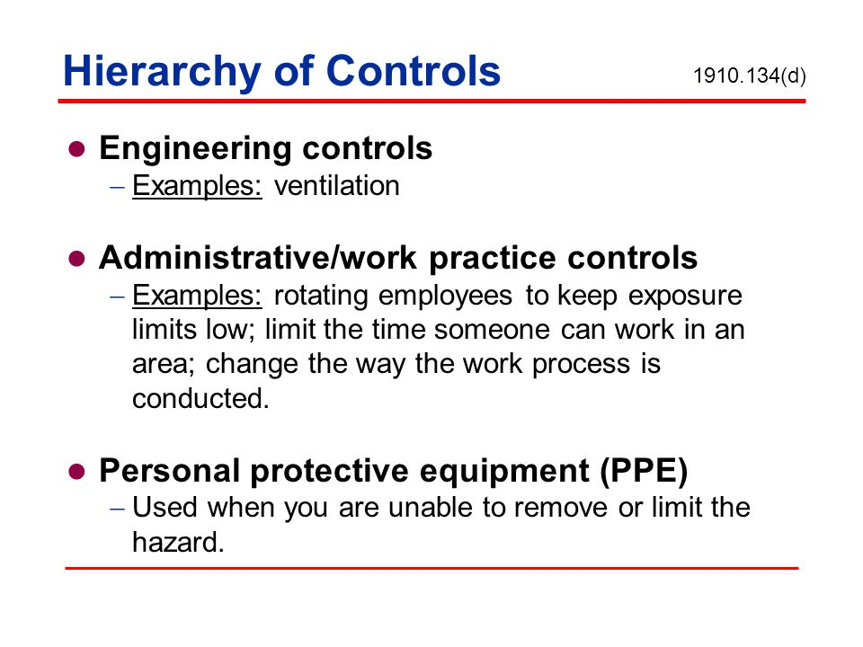 Hierarchy of Controls Engineering controls Examples: ventilation Administrative/work practice controls Examples: rotating employees to keep exposure limits low; limit the time someone can work in an area; change the way the work process is conducted.