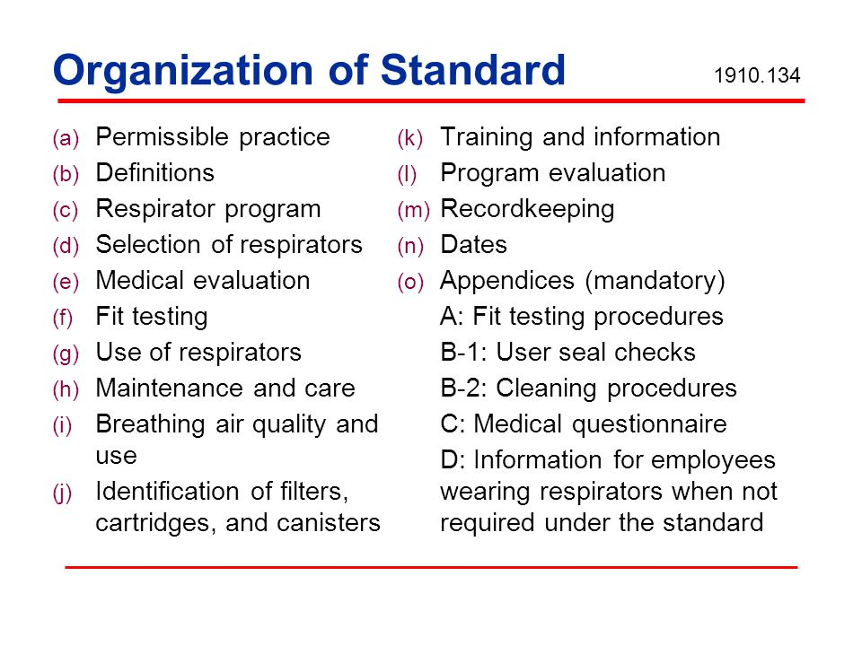 Organization of Standard (a) Permissible practice (b) Definitions (c) Respirator program (d) Selection of respirators (e) Medical evaluation (f) Fit testing (g) Use of respirators (h) Maintenance and care (i) Breathing air quality and use (j) Identification of filters, cartridges, and canisters (k) Training and information (l) Program evaluation (m) Recordkeeping (n) Dates (o) Appendices (mandatory) A: Fit testing procedures B-1: User seal checks B-2: Cleaning procedures C: Medical questionnaire D: Information for employees wearing respirators when not required under the standard
