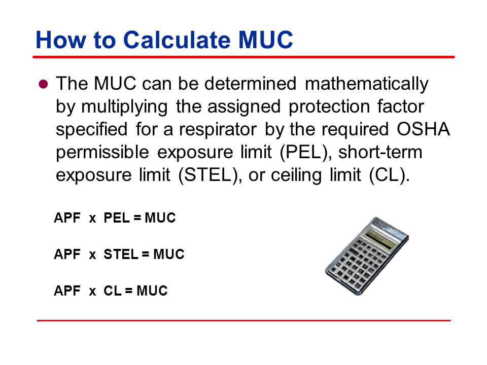 How to Calculate MUC The MUC can be determined mathematically by multiplying the assigned protection factor specified for a respirator by the required OSHA permissible exposure limit (PEL), short-term exposure limit (STEL), or ceiling limit (CL).
