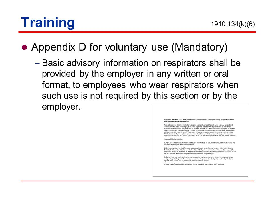 Appendix D for voluntary use (Mandatory) Basic advisory information on respirators shall be provided by the employer in any written or oral format, to employees who wear respirators when such use is not required by this section or by the employer.