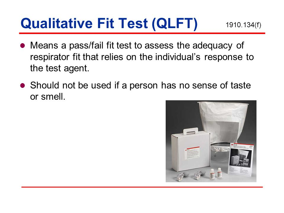 Qualitative Fit Test (QLFT) Means a pass/fail fit test to assess the adequacy of respirator fit that relies on the individuals response to the test agent.