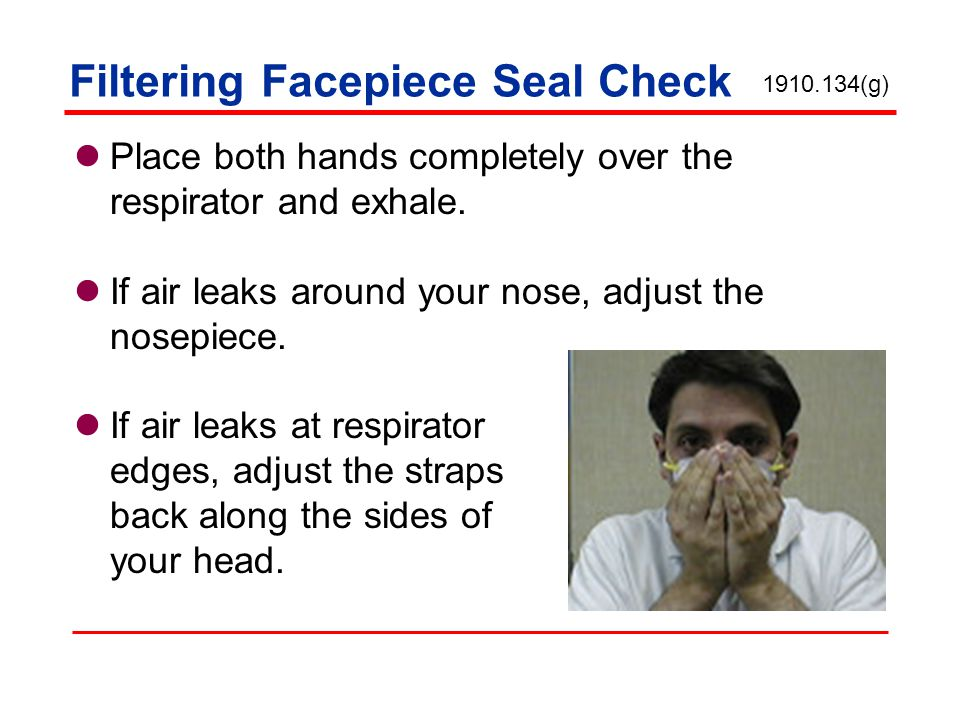 Filtering Facepiece Seal Check Place both hands completely over the respirator and exhale.