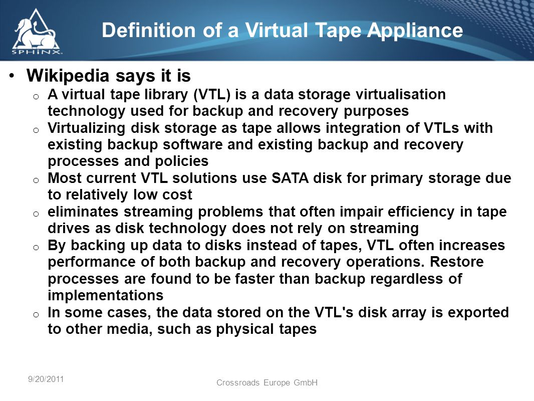 9/20/2011 Crossroads Europe GmbH Wikipedia says it is o A virtual tape library (VTL) is a data storage virtualisation technology used for backup and recovery purposes o Virtualizing disk storage as tape allows integration of VTLs with existing backup software and existing backup and recovery processes and policies o Most current VTL solutions use SATA disk for primary storage due to relatively low cost o eliminates streaming problems that often impair efficiency in tape drives as disk technology does not rely on streaming o By backing up data to disks instead of tapes, VTL often increases performance of both backup and recovery operations.