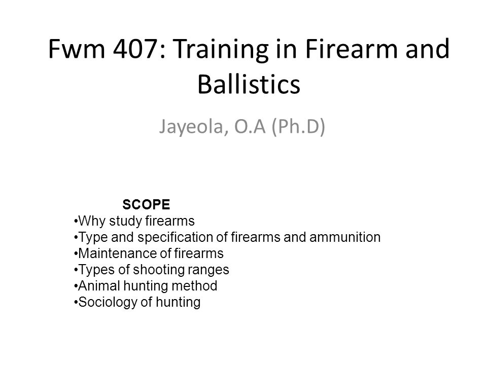 Fwm 407: Training in Firearm and Ballistics Jayeola, O.A (Ph.D) SCOPE Why study firearms Type and specification of firearms and ammunition Maintenance of firearms Types of shooting ranges Animal hunting method Sociology of hunting